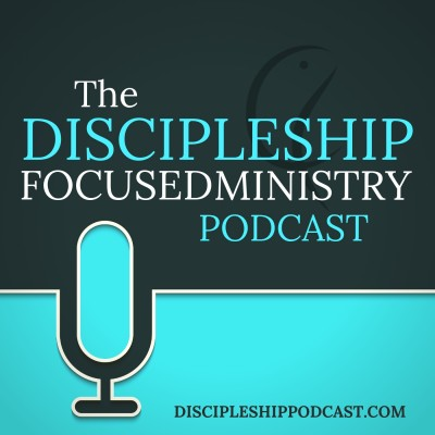 The Discipleship Focused Ministry Podcast